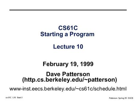 Cs 61C L10 Start.1 Patterson Spring 99 ©UCB CS61C Starting a Program Lecture 10 February 19, 1999 Dave Patterson (http.cs.berkeley.edu/~patterson) www-inst.eecs.berkeley.edu/~cs61c/schedule.html.