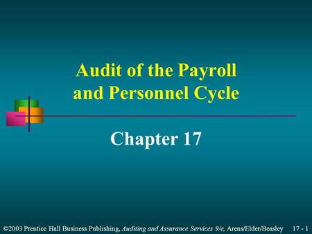 ©2003 Prentice Hall Business Publishing, Auditing and Assurance Services 9/e, Arens/Elder/Beasley 17 - 1 Audit of the Payroll and Personnel Cycle Chapter.