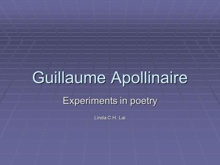 Guillaume Apollinaire Experiments in poetry Linda C.H. Lai.