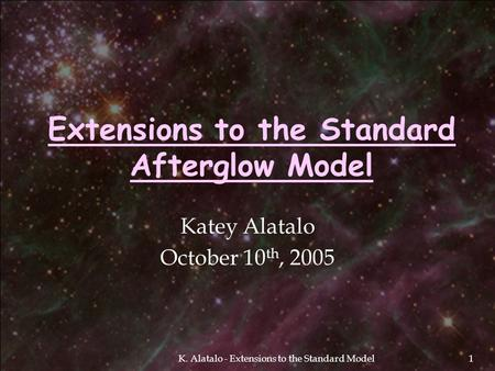 K. Alatalo - Extensions to the Standard Model1 Extensions to the Standard Afterglow Model Katey Alatalo October 10 th, 2005.