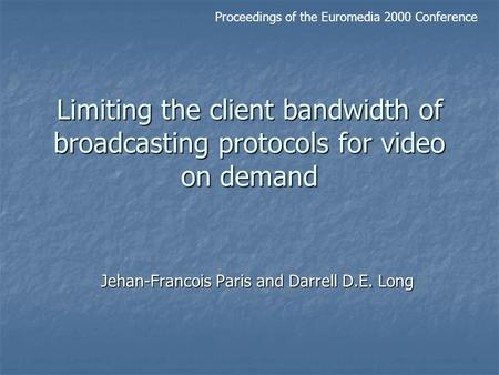 Limiting the client bandwidth of broadcasting protocols for video on demand Jehan-Francois Paris and Darrell D.E. Long Proceedings of the Euromedia 2000.