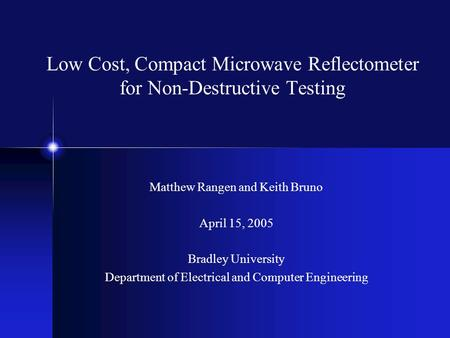 Low Cost, Compact Microwave Reflectometer for Non-Destructive Testing Matthew Rangen and Keith Bruno April 15, 2005 Bradley University Department of Electrical.