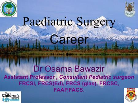 Paediatric Surgery Career Dr Osama Bawazir Assistant Professor, Consultant Pediatric surgeon FRCSI, FRCS(Ed), FRCS (glas), FRCSC, FAAP,FACS.