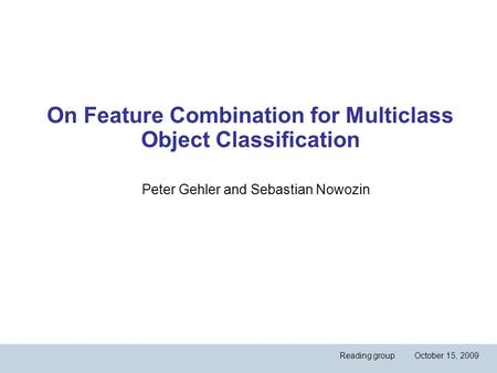 On Feature Combination for Multiclass Object Classification Peter Gehler and Sebastian Nowozin Reading group October 15, 2009.