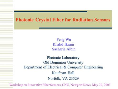 Photonic Crystal Fiber for Radiation Sensors Feng Wu Khalid Ikram Sacharia Albin Feng Wu Khalid Ikram Sacharia Albin Photonic Laboratory Old Dominion University.