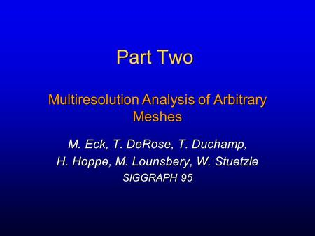 Part Two Multiresolution Analysis of Arbitrary Meshes M. Eck, T. DeRose, T. Duchamp, H. Hoppe, M. Lounsbery, W. Stuetzle SIGGRAPH 95.