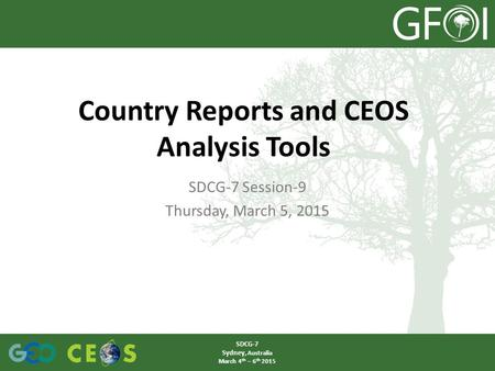 SDCG-7 Session-9 Thursday, March 5, 2015 Country Reports and CEOS Analysis Tools SDCG-7 Sydney, Australia March 4 th – 6 th 2015.