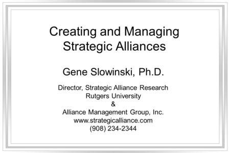 Creating and Managing Strategic Alliances Gene Slowinski, Ph.D. Director, Strategic Alliance Research Rutgers University & Alliance Management Group, Inc.