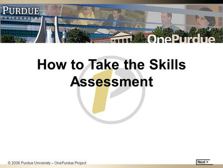 How to Take the Skills Assessment © 2006 Purdue University – OnePurdue Project.