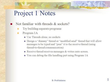 B. Prabhakaran 1 Project 1 Notes Not familiar with threads & sockets? Try building separate programs Program 1A Use Threads alone, no sockets Design a.