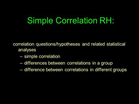 Simple Correlation RH: correlation questions/hypotheses and related statistical analyses –simple correlation –differences between correlations in a group.