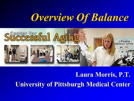 Overview Of Balance Laura Morris, P.T. University of Pittsburgh Medical Center.