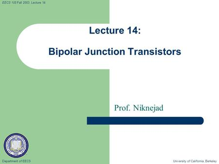 Department of EECS University of California, Berkeley EECS 105 Fall 2003, Lecture 14 Lecture 14: Bipolar Junction Transistors Prof. Niknejad.