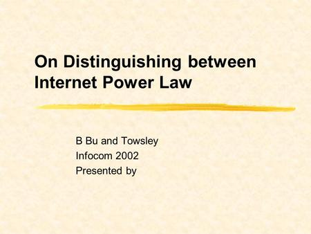 On Distinguishing between Internet Power Law B Bu and Towsley Infocom 2002 Presented by.