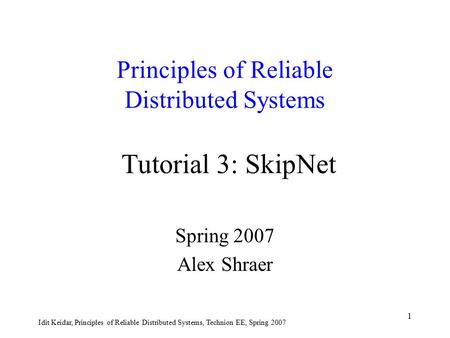 Idit Keidar, Principles of Reliable Distributed Systems, Technion EE, Spring 2007 1 Principles of Reliable Distributed Systems Tutorial 3: SkipNet Spring.