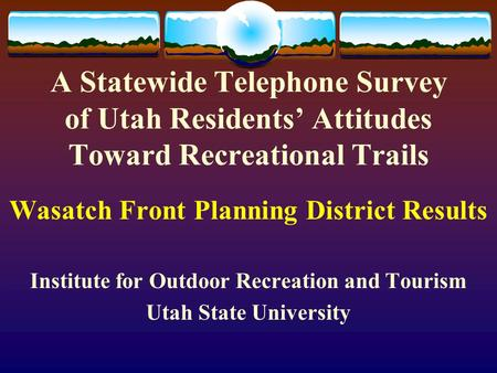 A Statewide Telephone Survey of Utah Residents' Attitudes Toward Recreational Trails Wasatch Front Planning District Results Institute for Outdoor Recreation.