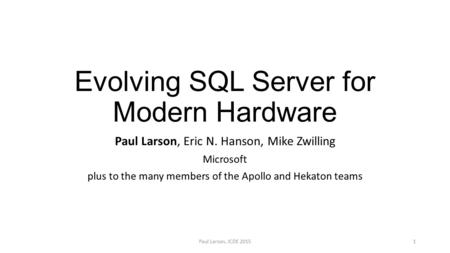 Evolving SQL Server for Modern Hardware Paul Larson, Eric N. Hanson, Mike Zwilling Microsoft plus to the many members of the Apollo and Hekaton teams Paul.