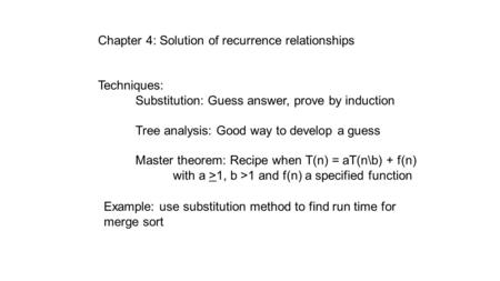 Chapter 4: Solution of recurrence relationships Techniques: Substitution: Guess answer, prove by induction Tree analysis: Good way to develop a guess Master.