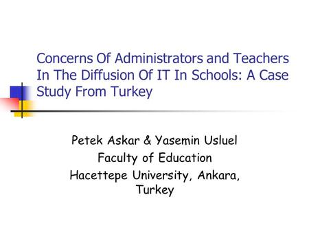 Concerns Of Administrators and Teachers In The Diffusion Of IT In Schools: A Case Study From Turkey Petek Askar & Yasemin Usluel Faculty of Education Hacettepe.