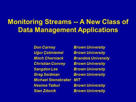 Monitoring Streams -- A New Class of Data Management Applications Don Carney Brown University Uğur ÇetintemelBrown University Mitch Cherniack Brandeis.
