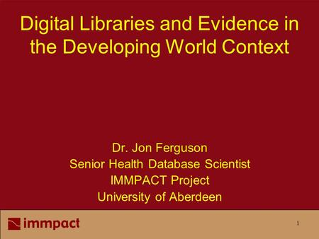 1 Digital Libraries and Evidence in the Developing World Context Dr. Jon Ferguson Senior Health Database Scientist IMMPACT Project University of Aberdeen.