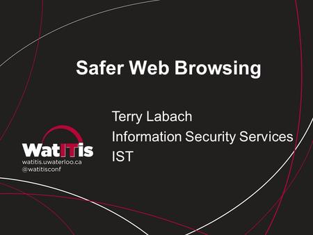 Safer Web Browsing Terry Labach Information Security Services IST.