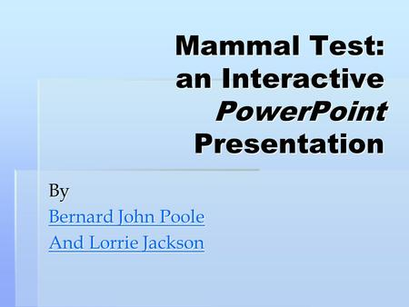 Mammal Test: an Interactive PowerPoint Presentation By Bernard John Poole Bernard John Poole And Lorrie Jackson And Lorrie Jackson.