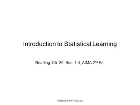 Rutgers CS440, Fall 2003 Introduction to Statistical Learning Reading: Ch. 20, Sec. 1-4, AIMA 2 nd Ed.