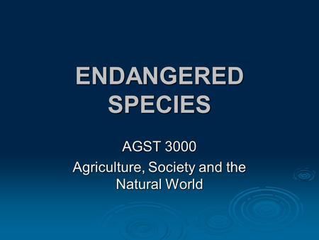 ENDANGERED SPECIES AGST 3000 Agriculture, Society and the Natural World.