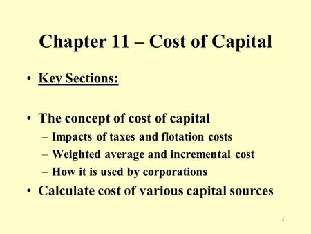 1 Chapter 11 – Cost of Capital Key Sections: The concept of cost of capital –Impacts of taxes and flotation costs –Weighted average and incremental cost.