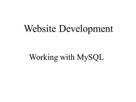 Website Development Working with MySQL. What you will achieve today! Connecting to mySql Creating tables in mySql Saving data on a server using mySql.