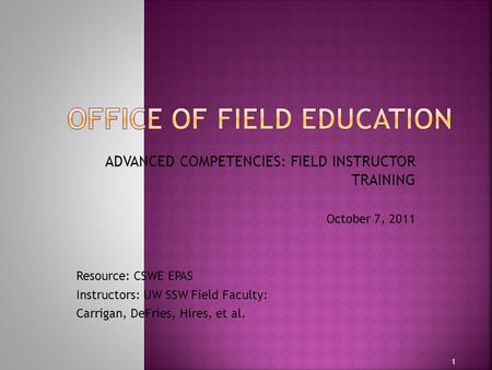 ADVANCED COMPETENCIES: FIELD INSTRUCTOR TRAINING October 7, 2011 Resource: CSWE EPAS Instructors: UW SSW Field Faculty: Carrigan, DeFries, Hires, et al.