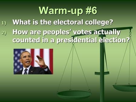Warm-up #6 1) What is the electoral college? 2) How are peoples' votes actually counted in a presidential election?