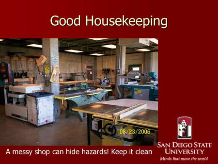 Good Housekeeping A messy shop can hide hazards! Keep it clean.