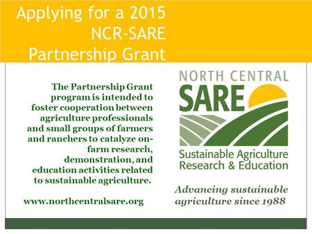 Applying for a 2015 NCR-SARE Partnership Grant Pro Advancing sustainable agriculture since 1988 www.northcentralsare.org The Partnership Grant program.