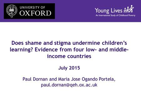 Does shame and stigma undermine children's learning? Evidence from four low- and middle- income countries July 2015 Paul Dornan and Maria Jose Ogando Portela,