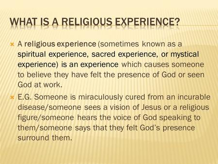  A religious experience (sometimes known as a spiritual experience, sacred experience, or mystical experience) is an experience which causes someone to.