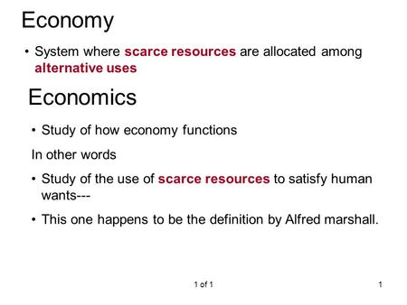 Economy System where scarce resources are allocated among alternative uses Economics Study of how economy functions In other words Study of the use of.