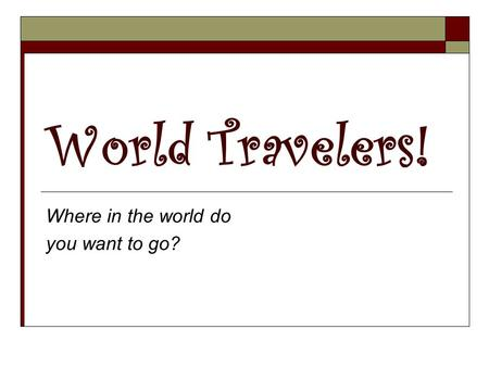 World Travelers! Where in the world do you want to go?