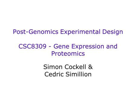Post-Genomics Experimental Design CSC8309 - Gene Expression and Proteomics Simon Cockell & Cedric Simillion.