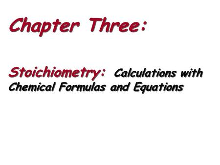 Chapter Three: Stoichiometry: Calculations with Chemical Formulas and Equations Chapter Three: Stoichiometry: Calculations with Chemical Formulas and Equations.
