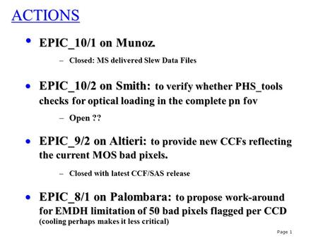 Page 1 ACTIONS EPIC_10/1 on Munoz. EPIC_10/1 on Munoz. –Closed: MS delivered Slew Data Files  EPIC_10/2 on Smith: to verify whether PHS_tools checks for.