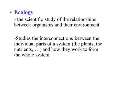 Ecology - the scientific study of the relationships between organisms and their environment -Studies the interconnections between the individual parts.