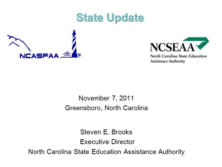 State Update November 7, 2011 Greensboro, North Carolina Steven E. Brooks Executive Director North Carolina State Education Assistance Authority.