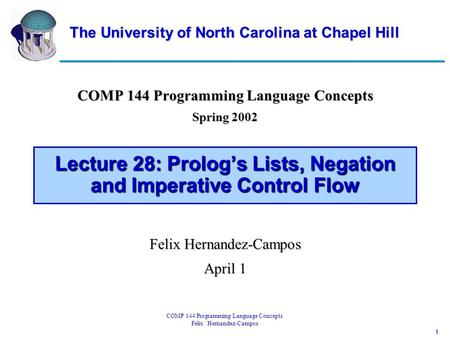1 COMP 144 Programming Language Concepts Felix Hernandez-Campos Lecture 28: Prolog's Lists, Negation and Imperative Control Flow COMP 144 Programming Language.