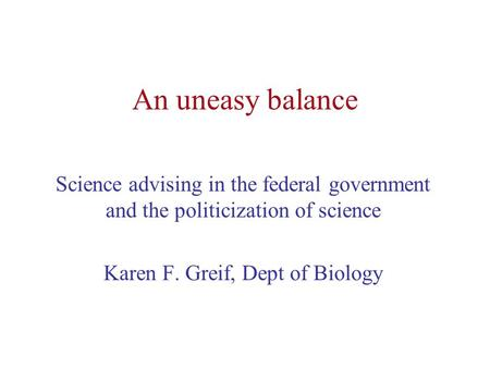 An uneasy balance Science advising in the federal government and the politicization of science Karen F. Greif, Dept of Biology.