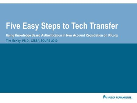 Five Easy Steps to Tech Transfer Using Knowledge Based Authentication in New Account Registration on KP.org Tim McKay, Ph.D., CISSP, SOUPS 2010.
