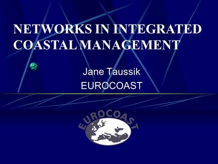 Jane Taussik EUROCOAST NETWORKS IN INTEGRATED COASTAL MANAGEMENT.