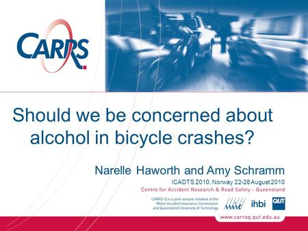 Should we be concerned about alcohol in bicycle crashes? Narelle Haworth and Amy Schramm ICADTS 2010, Norway 22-26 August 2010.