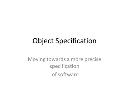 Object Specification Moving towards a more precise specification of software.